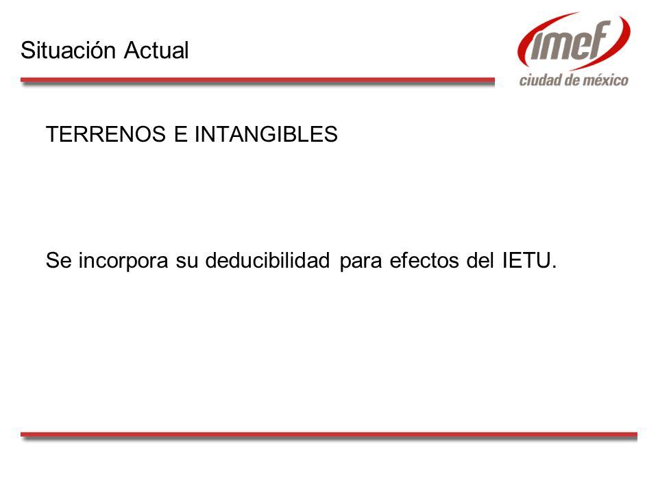TERRENOS E INTANGIBLES Se incorpora su deducibilidad para efectos del IETU. Situación Actual