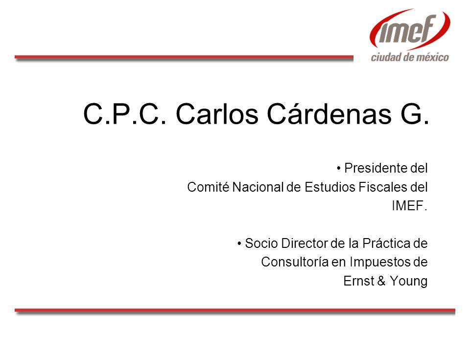 C.P.C. Carlos Cárdenas G. Presidente del Comité Nacional de Estudios Fiscales del IMEF. Socio Director de la Práctica de Consultoría en Impuestos de E