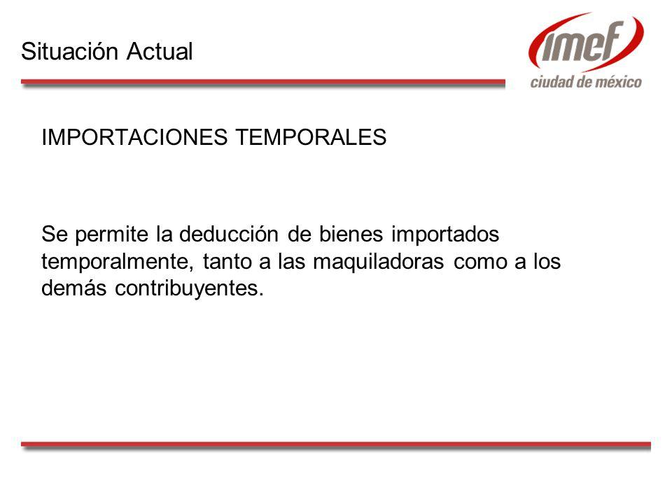 IMPORTACIONES TEMPORALES Se permite la deducción de bienes importados temporalmente, tanto a las maquiladoras como a los demás contribuyentes. Situaci