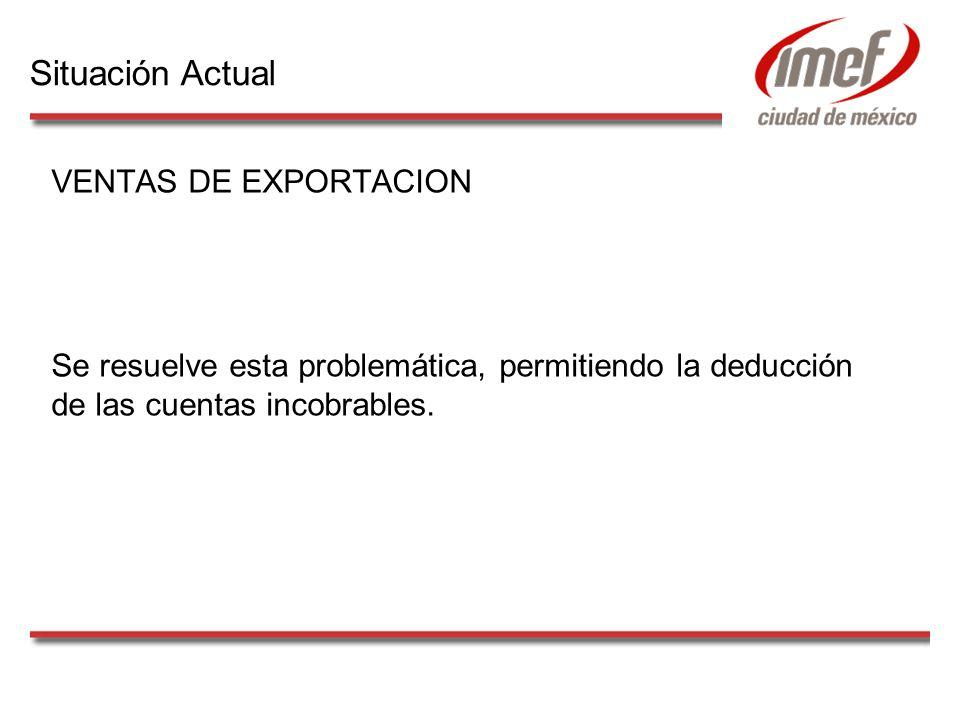 VENTAS DE EXPORTACION Se resuelve esta problemática, permitiendo la deducción de las cuentas incobrables. Situación Actual