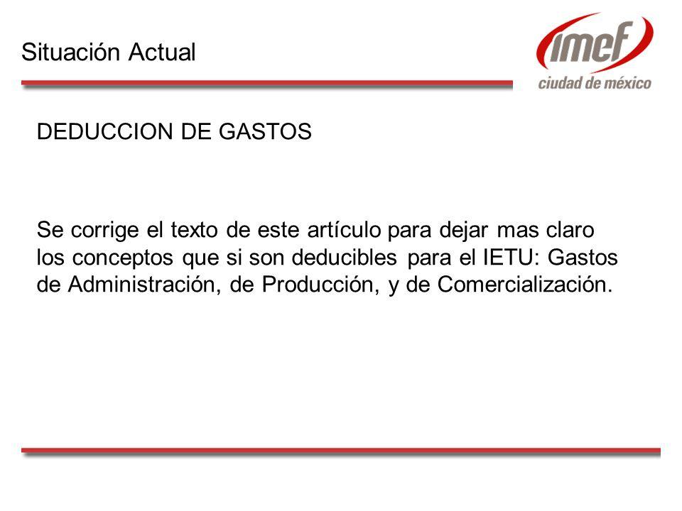 DEDUCCION DE GASTOS Se corrige el texto de este artículo para dejar mas claro los conceptos que si son deducibles para el IETU: Gastos de Administración, de Producción, y de Comercialización.
