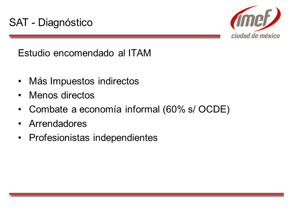 Estudio encomendado al ITAM Más Impuestos indirectos Menos directos Combate a economía informal (60% s/ OCDE) Arrendadores Profesionistas independientes SAT - Diagnóstico