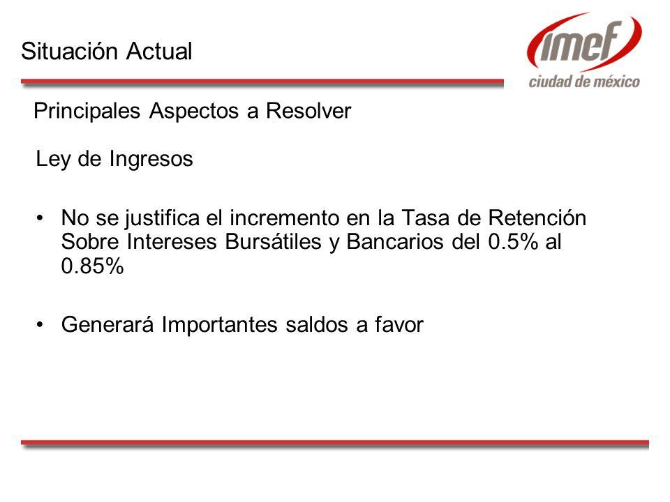 Ley de Ingresos No se justifica el incremento en la Tasa de Retención Sobre Intereses Bursátiles y Bancarios del 0.5% al 0.85% Generará Importantes saldos a favor Principales Aspectos a Resolver Situación Actual