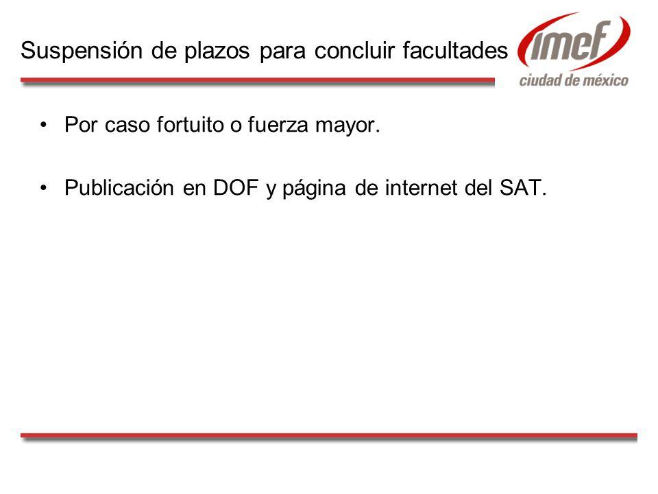 Por caso fortuito o fuerza mayor. Publicación en DOF y página de internet del SAT. Suspensión de plazos para concluir facultades