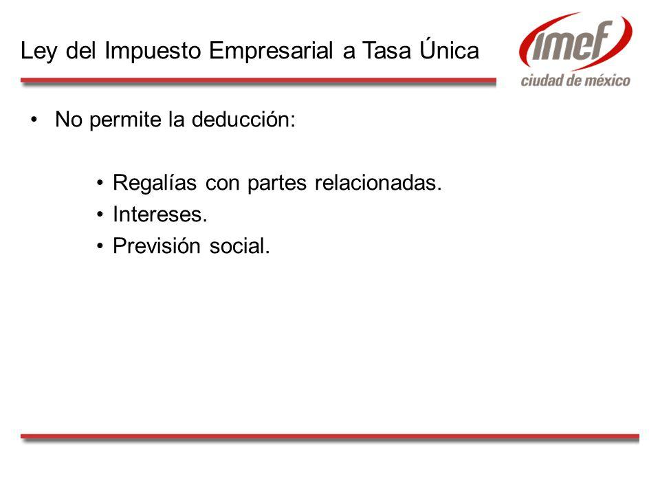 No permite la deducción: Regalías con partes relacionadas. Intereses. Previsión social. Ley del Impuesto Empresarial a Tasa Única