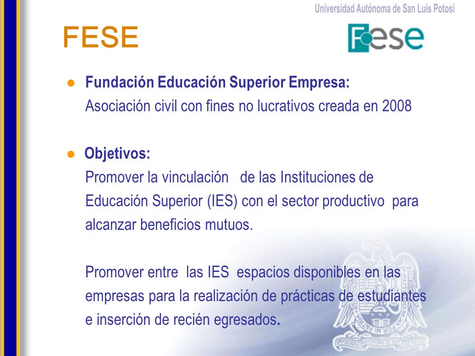 FESE Fundación Educación Superior Empresa: Asociación civil con fines no lucrativos creada en 2008 Objetivos: Promover la vinculación de las Instituci