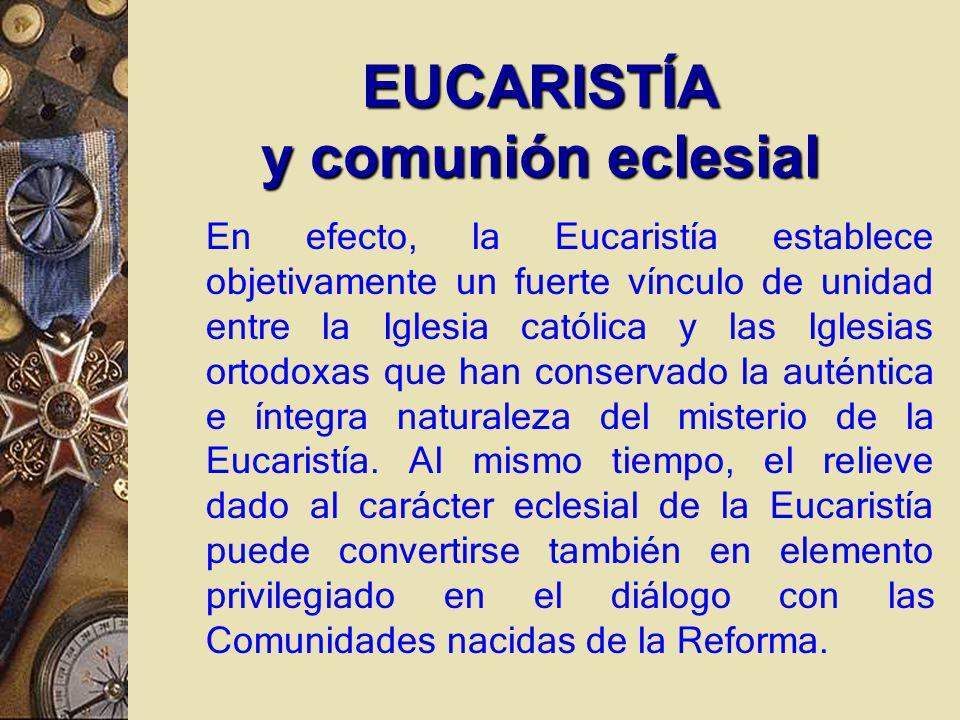 En efecto, la Eucaristía establece objetivamente un fuerte vínculo de unidad entre la Iglesia católica y las Iglesias ortodoxas que han conservado la auténtica e íntegra naturaleza del misterio de la Eucaristía.