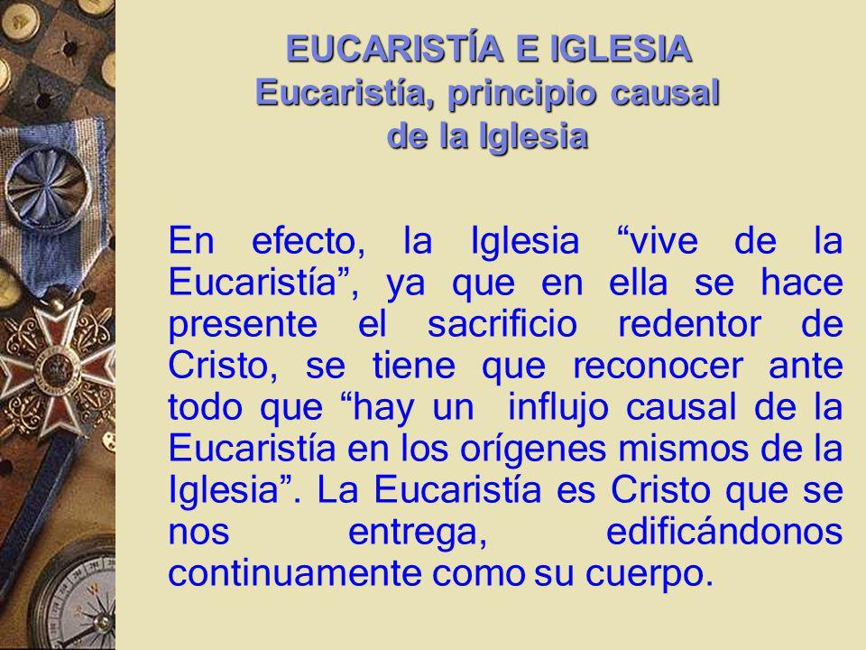 En efecto, la Iglesia vive de la Eucaristía, ya que en ella se hace presente el sacrificio redentor de Cristo, se tiene que reconocer ante todo que hay un influjo causal de la Eucaristía en los orígenes mismos de la Iglesia.