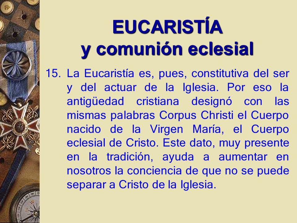 EUCARISTÍA y comunión eclesial 15.La Eucaristía es, pues, constitutiva del ser y del actuar de la Iglesia.