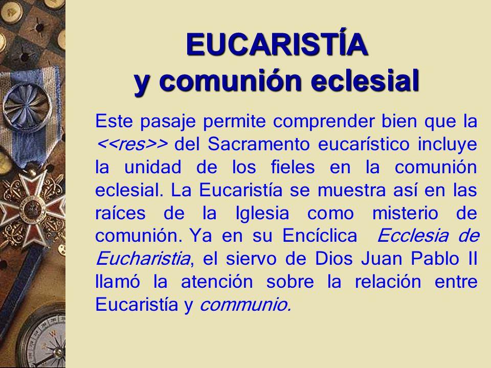 Este pasaje permite comprender bien que la > del Sacramento eucarístico incluye la unidad de los fieles en la comunión eclesial.