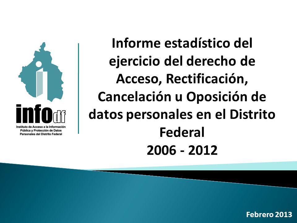 Informe estadístico del ejercicio del derecho de Acceso, Rectificación, Cancelación u Oposición de datos personales en el Distrito Federal 2006 - 2012 Febrero 2013