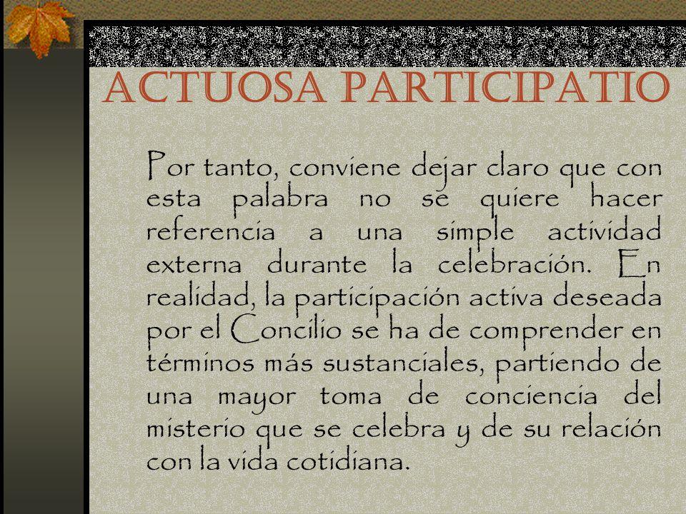ACTUOSA PARTICIPATIO Sigue siendo totalmente válida la recomendación de la Constitución conciliar Sacrosanctum Concilium, que exhorta a los fieles a no asistir a la liturgia eucarística como espectadores mudos o extraños, sino a participar consciente, piadosa y activamente en la acción sagrada.Sacrosanctum Concilium