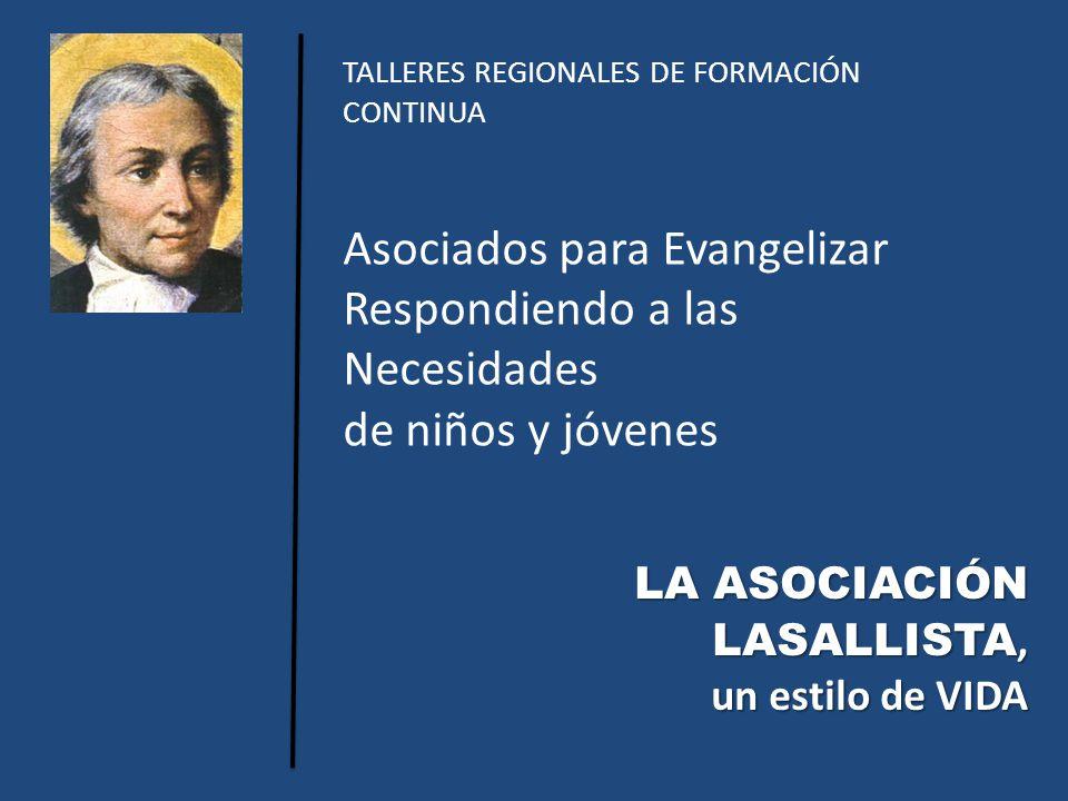 TALLERES REGIONALES DE FORMACIÓN CONTINUA Asociados para Evangelizar Respondiendo a las Necesidades de niños y jóvenes LA ASOCIACIÓN LASALLISTA, un estilo de VIDA