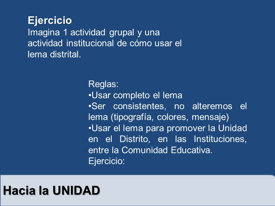 Hacia la UNIDAD Reglas: Usar completo el lema Ser consistentes, no alteremos el lema (tipografía, colores, mensaje) Usar el lema para promover la Unidad en el Distrito, en las Instituciones, entre la Comunidad Educativa.