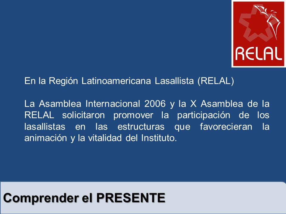 Comprender el PRESENTE En la Región Latinoamericana Lasallista (RELAL) La Asamblea Internacional 2006 y la X Asamblea de la RELAL solicitaron promover la participación de los lasallistas en las estructuras que favorecieran la animación y la vitalidad del Instituto.