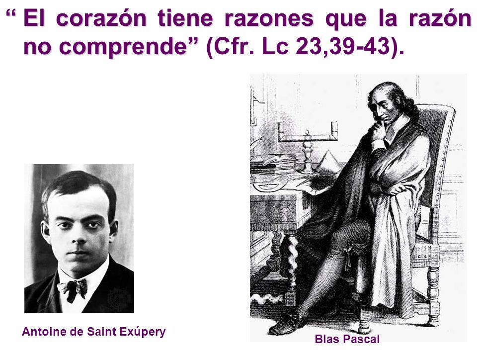 El corazón tiene razones que la razón no comprendeEl corazón tiene razones que la razón no comprende (Cfr. Lc 23,39-43). Blas Pascal Antoine de Saint