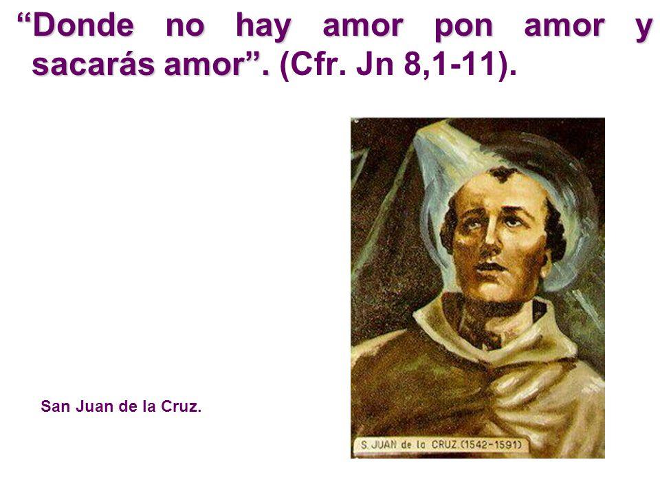 Donde no hay amor pon amor y sacarás amor. Donde no hay amor pon amor y sacarás amor. (Cfr. Jn 8,1-11). San Juan de la Cruz.