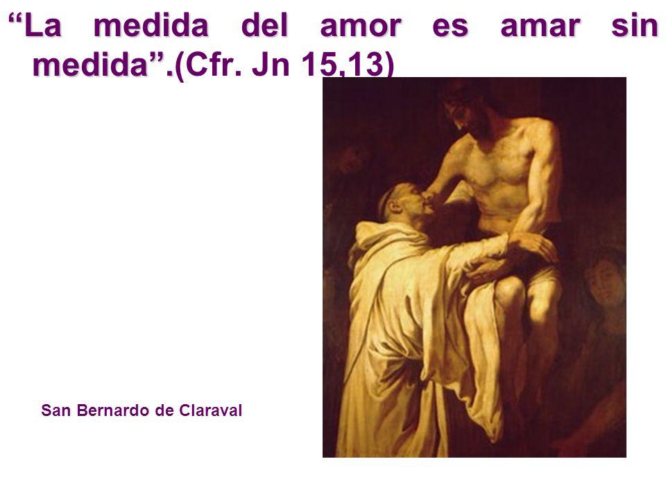 La medida del amor es amar sin medida. La medida del amor es amar sin medida.(Cfr. Jn 15,13) San Bernardo de Claraval