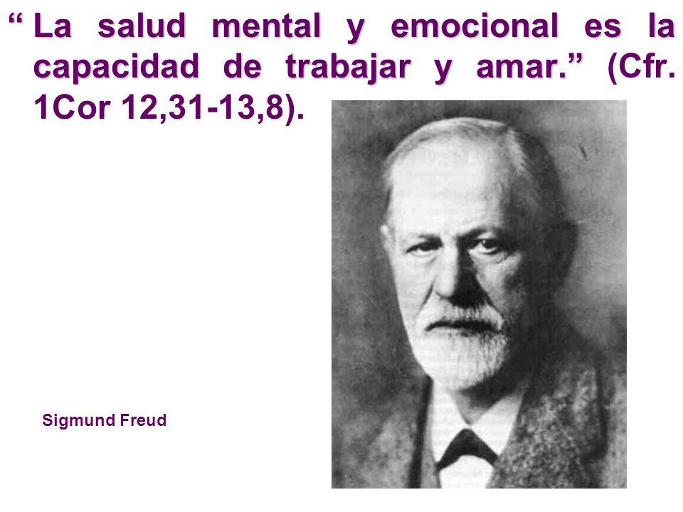 La salud mental y emocional es la capacidad de trabajar y amar.La salud mental y emocional es la capacidad de trabajar y amar. (Cfr. 1Cor 12,31-13,8).