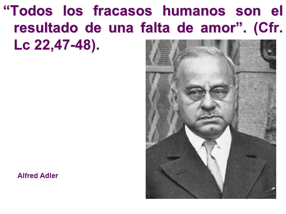 Todos los fracasos humanos son el resultado de una falta de amor. Todos los fracasos humanos son el resultado de una falta de amor. (Cfr. Lc 22,47-48)