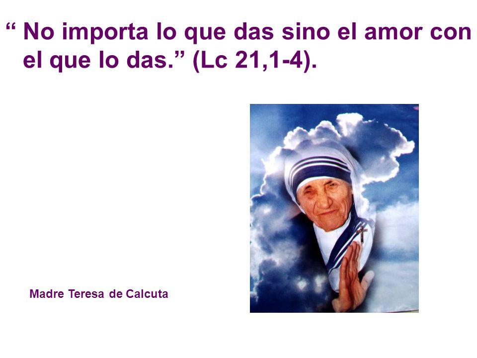 No importa lo que das sino el amor con el que lo das. (Lc 21,1-4). Madre Teresa de Calcuta