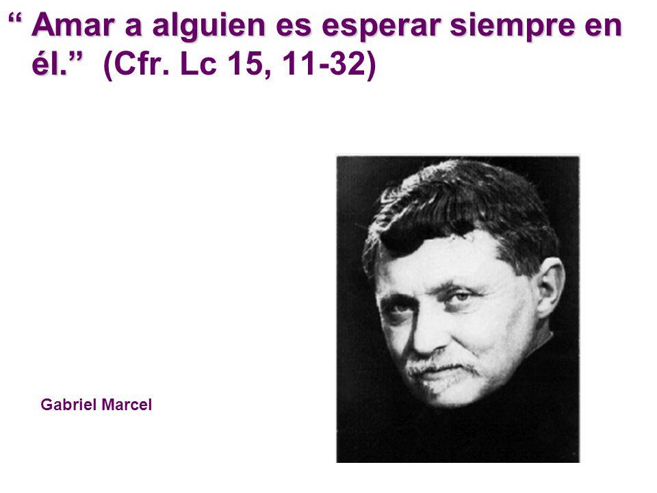 Amar a alguien es esperar siempre en él.Amar a alguien es esperar siempre en él. (Cfr. Lc 15, 11-32) Gabriel Marcel