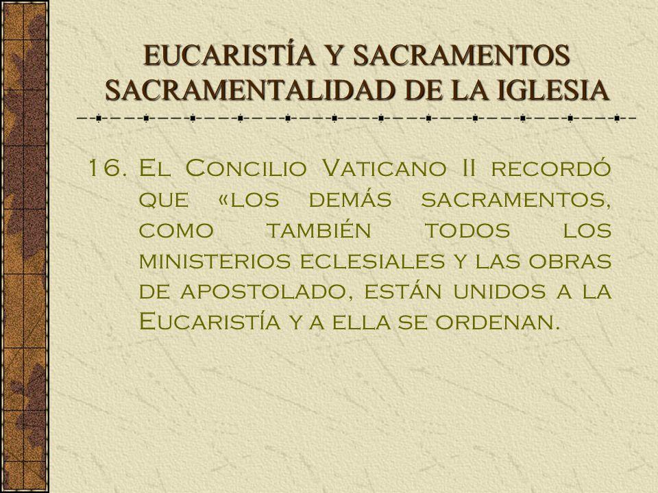EUCARISTÍA Y SACRAMENTOS SACRAMENTALIDAD DE LA IGLESIA 16.El Concilio Vaticano II recordó que «los demás sacramentos, como también todos los ministerios eclesiales y las obras de apostolado, están unidos a la Eucaristía y a ella se ordenan.