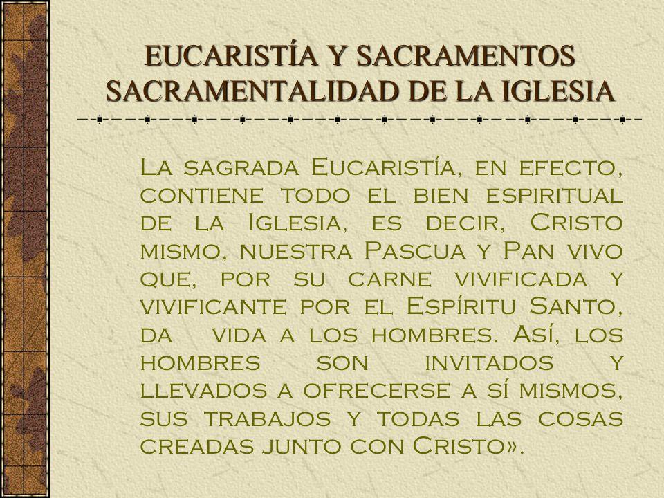 EUCARISTÍA Y SACRAMENTOS SACRAMENTALIDAD DE LA IGLESIA La sagrada Eucaristía, en efecto, contiene todo el bien espiritual de la Iglesia, es decir, Cristo mismo, nuestra Pascua y Pan vivo que, por su carne vivificada y vivificante por el Espíritu Santo, da vida a los hombres.