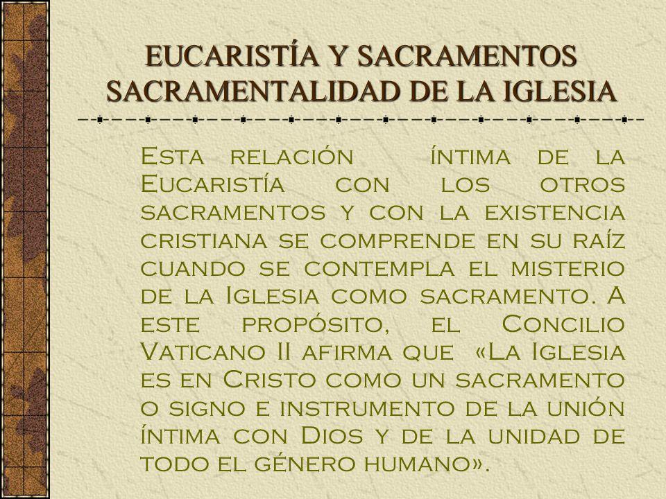 EUCARISTÍA Y SACRAMENTOS SACRAMENTALIDAD DE LA IGLESIA Esta relación íntima de la Eucaristía con los otros sacramentos y con la existencia cristiana se comprende en su raíz cuando se contempla el misterio de la Iglesia como sacramento.