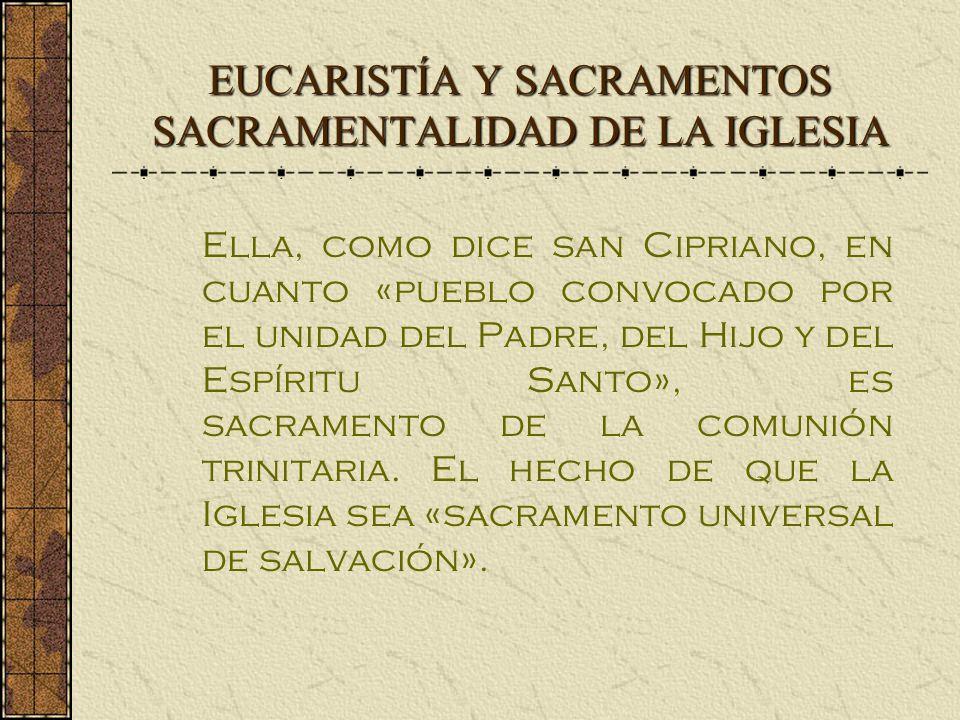 EUCARISTÍA Y SACRAMENTOS SACRAMENTALIDAD DE LA IGLESIA Ella, como dice san Cipriano, en cuanto «pueblo convocado por el unidad del Padre, del Hijo y del Espíritu Santo», es sacramento de la comunión trinitaria.