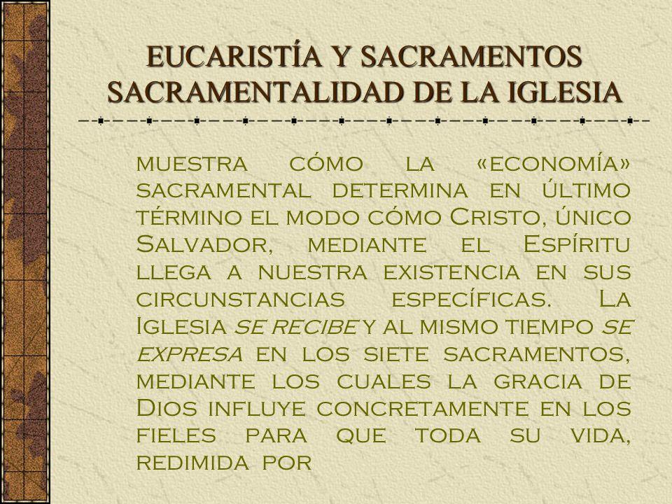 EUCARISTÍA Y SACRAMENTOS SACRAMENTALIDAD DE LA IGLESIA muestra cómo la «economía» sacramental determina en último término el modo cómo Cristo, único Salvador, mediante el Espíritu llega a nuestra existencia en sus circunstancias específicas.