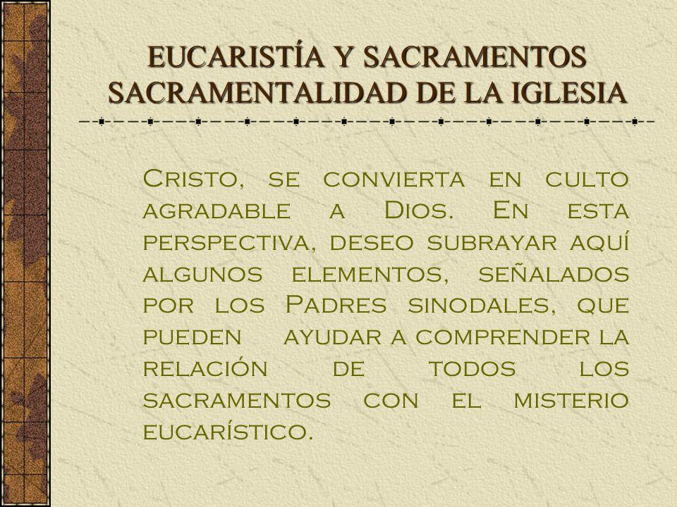 EUCARISTÍA Y SACRAMENTOS SACRAMENTALIDAD DE LA IGLESIA Cristo, se convierta en culto agradable a Dios. En esta perspectiva, deseo subrayar aquí alguno