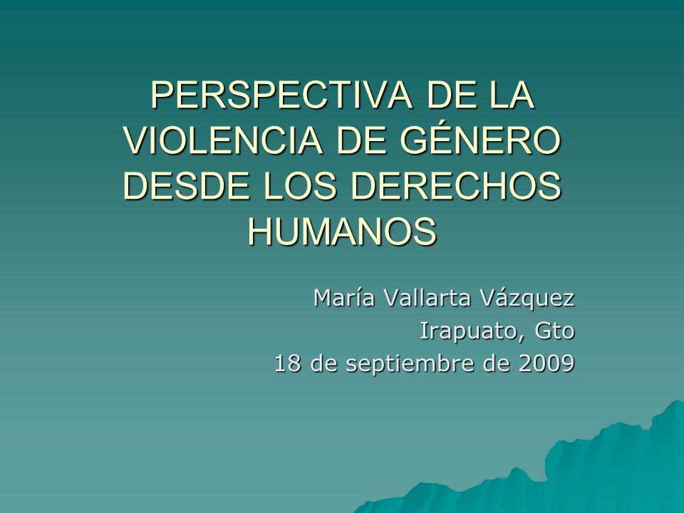 PERSPECTIVA DE LA VIOLENCIA DE GÉNERO DESDE LOS DERECHOS HUMANOS María Vallarta Vázquez Irapuato, Gto 18 de septiembre de 2009