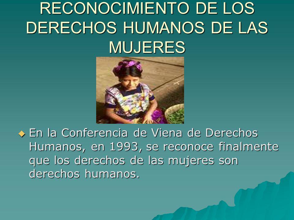 RECONOCIMIENTO DE LOS DERECHOS HUMANOS DE LAS MUJERES En la Conferencia de Viena de Derechos Humanos, en 1993, se reconoce finalmente que los derechos