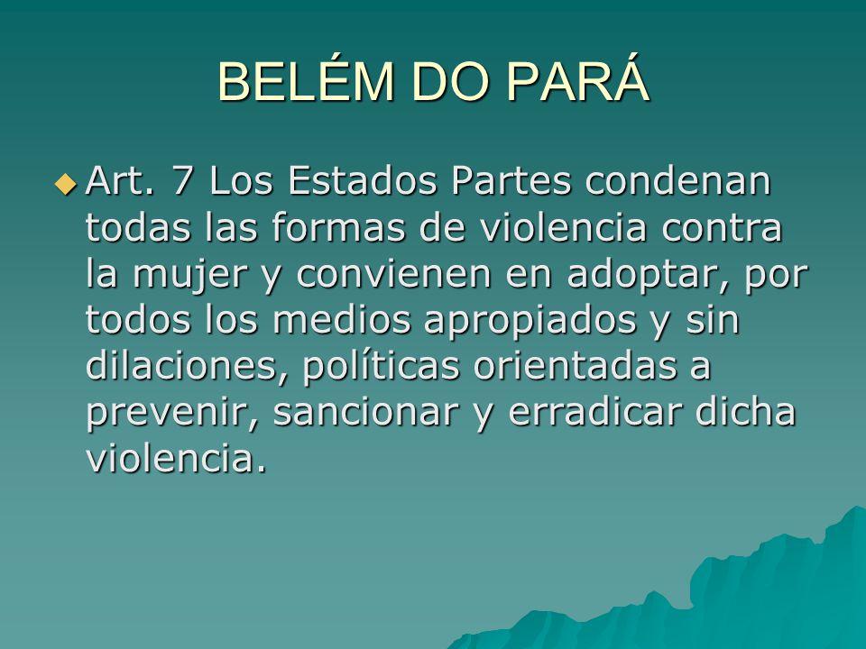 BELÉM DO PARÁ Art. 7 Los Estados Partes condenan todas las formas de violencia contra la mujer y convienen en adoptar, por todos los medios apropiados