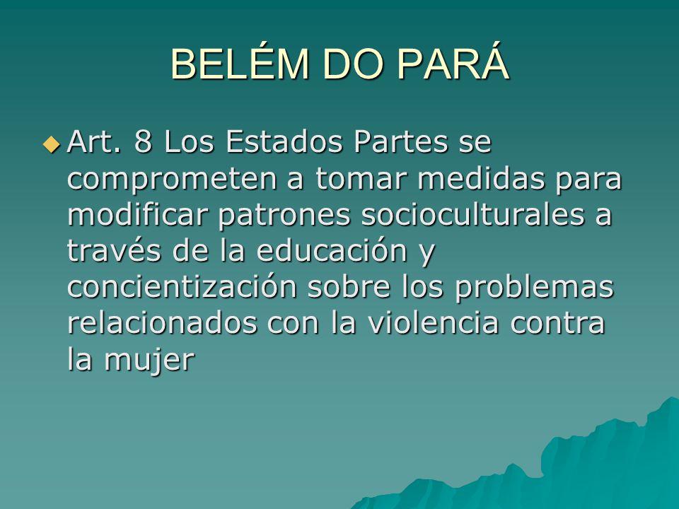 BELÉM DO PARÁ Art. 8 Los Estados Partes se comprometen a tomar medidas para modificar patrones socioculturales a través de la educación y concientizac