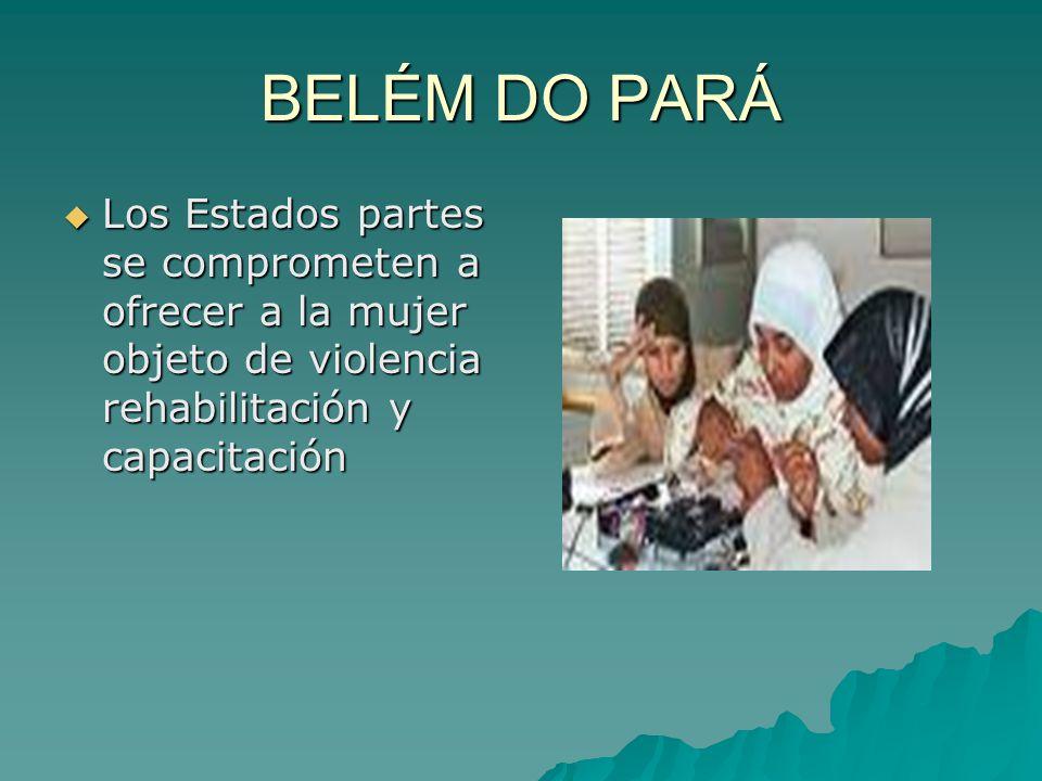 BELÉM DO PARÁ Los Estados partes se comprometen a ofrecer a la mujer objeto de violencia rehabilitación y capacitación Los Estados partes se comprometen a ofrecer a la mujer objeto de violencia rehabilitación y capacitación