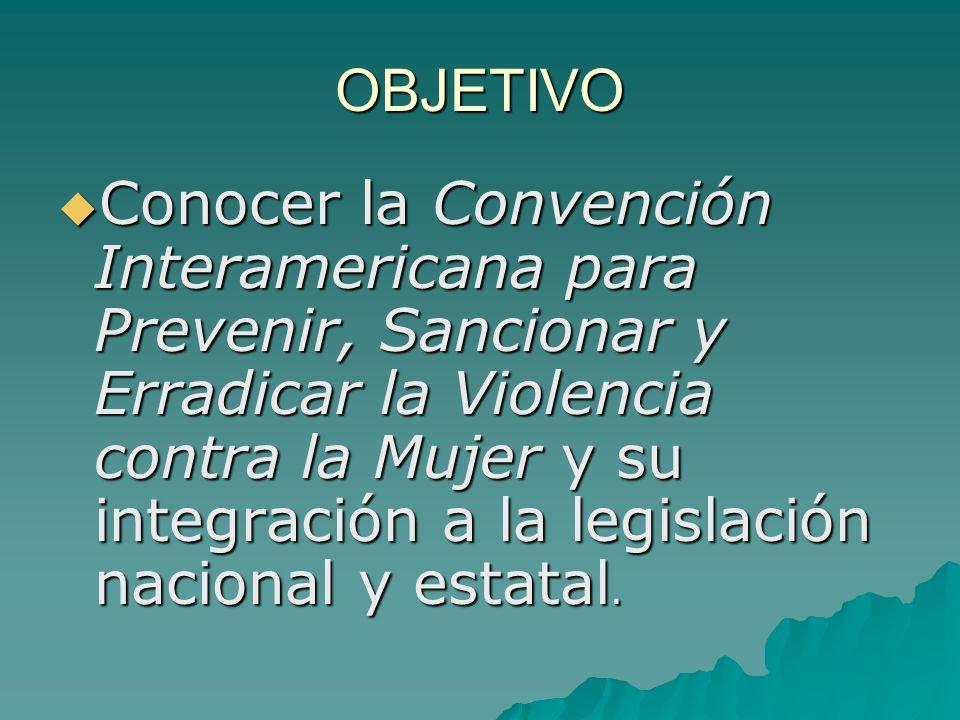 OBJETIVO Conocer la Convención Interamericana para Prevenir, Sancionar y Erradicar la Violencia contra la Mujer y su integración a la legislación nacional y estatal.