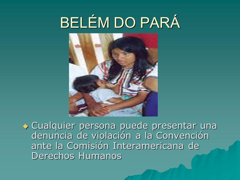 BELÉM DO PARÁ Cualquier persona puede presentar una denuncia de violación a la Convención ante la Comisión Interamericana de Derechos Humanos Cualquie