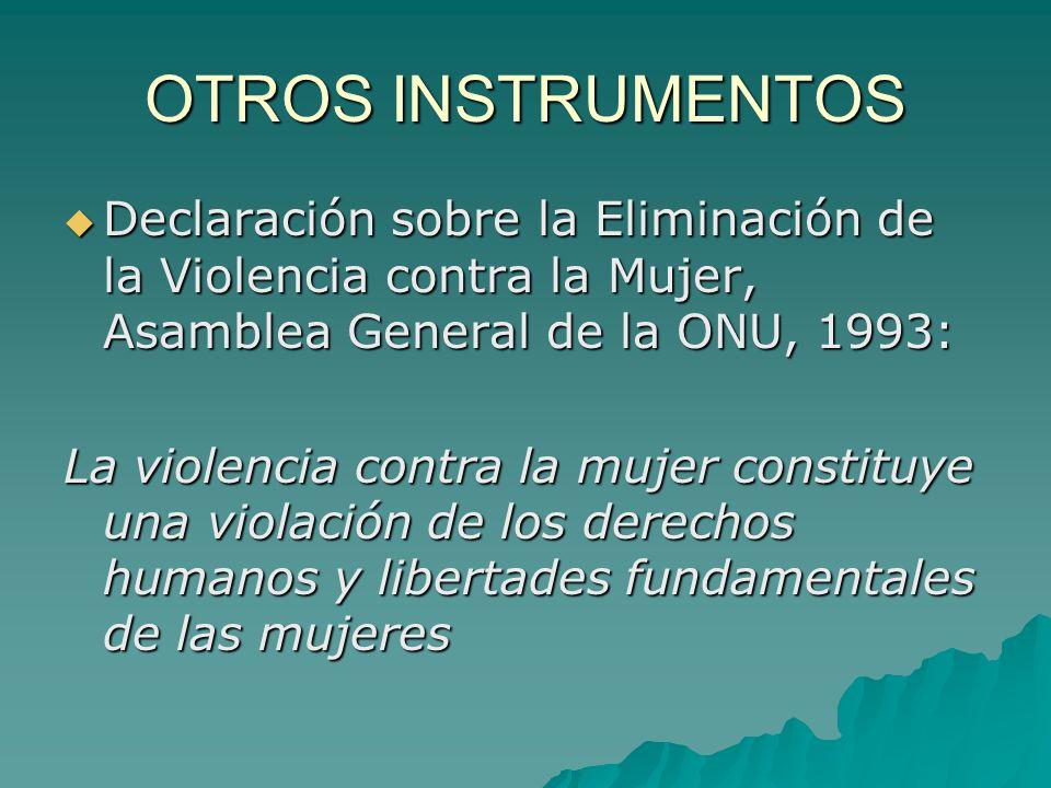 OTROS INSTRUMENTOS Declaración sobre la Eliminación de la Violencia contra la Mujer, Asamblea General de la ONU, 1993: Declaración sobre la Eliminación de la Violencia contra la Mujer, Asamblea General de la ONU, 1993: La violencia contra la mujer constituye una violación de los derechos humanos y libertades fundamentales de las mujeres