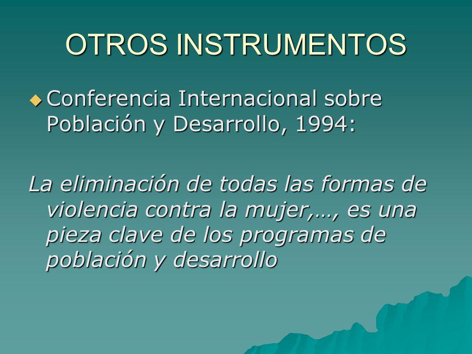 OTROS INSTRUMENTOS Conferencia Internacional sobre Población y Desarrollo, 1994: Conferencia Internacional sobre Población y Desarrollo, 1994: La eliminación de todas las formas de violencia contra la mujer,…, es una pieza clave de los programas de población y desarrollo