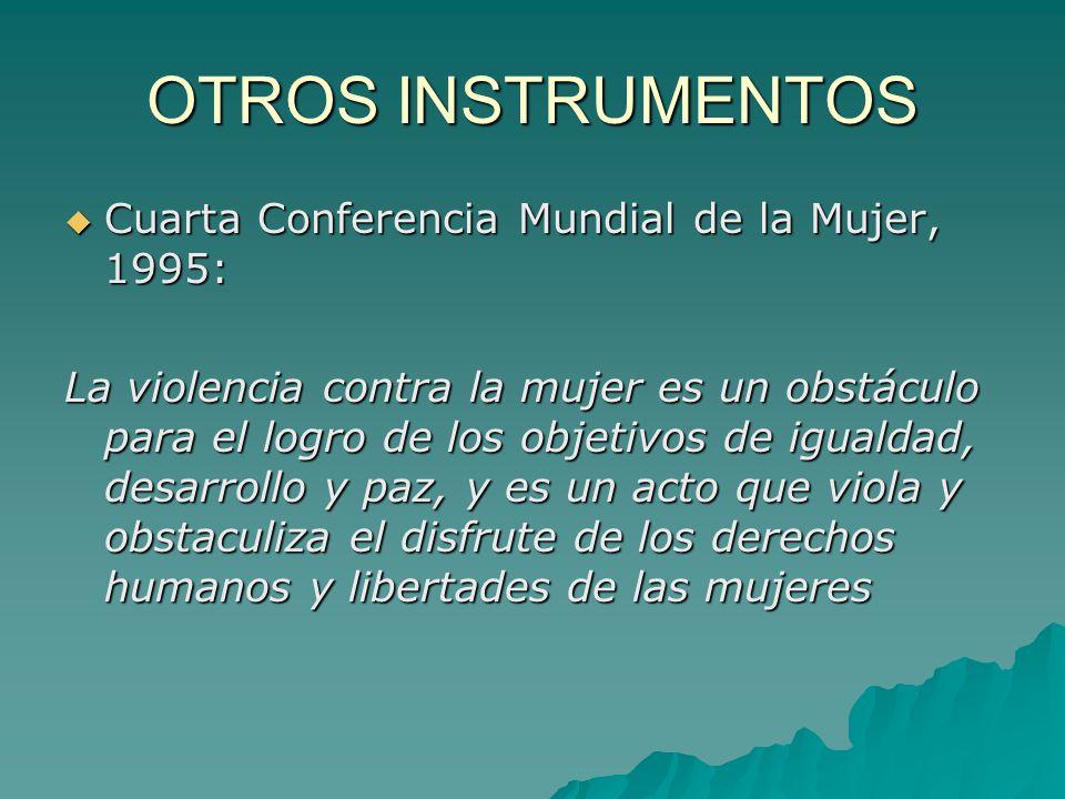 OTROS INSTRUMENTOS Cuarta Conferencia Mundial de la Mujer, 1995: Cuarta Conferencia Mundial de la Mujer, 1995: La violencia contra la mujer es un obstáculo para el logro de los objetivos de igualdad, desarrollo y paz, y es un acto que viola y obstaculiza el disfrute de los derechos humanos y libertades de las mujeres