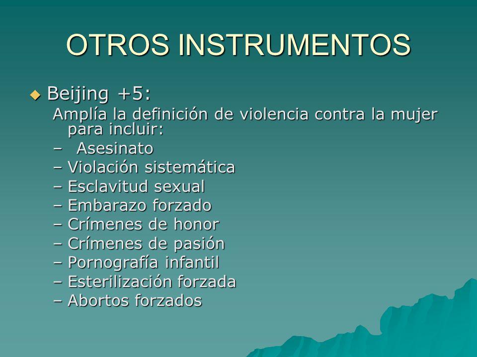 OTROS INSTRUMENTOS Beijing +5: Beijing +5: Amplía la definición de violencia contra la mujer para incluir: –Asesinato –Violación sistemática –Esclavit