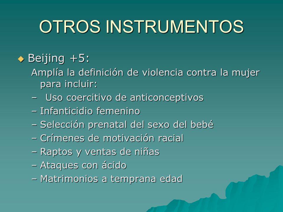 OTROS INSTRUMENTOS Beijing +5: Beijing +5: Amplía la definición de violencia contra la mujer para incluir: –Uso coercitivo de anticonceptivos –Infanti