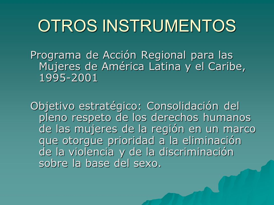OTROS INSTRUMENTOS Programa de Acción Regional para las Mujeres de América Latina y el Caribe, 1995-2001 Objetivo estratégico: Consolidación del pleno respeto de los derechos humanos de las mujeres de la región en un marco que otorgue prioridad a la eliminación de la violencia y de la discriminación sobre la base del sexo.