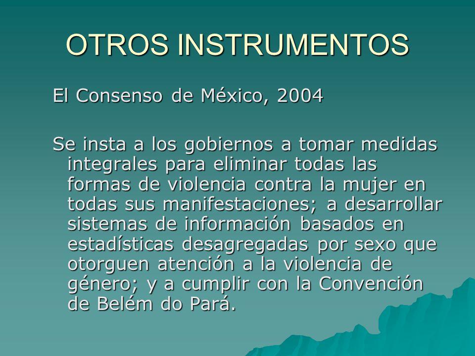 OTROS INSTRUMENTOS El Consenso de México, 2004 Se insta a los gobiernos a tomar medidas integrales para eliminar todas las formas de violencia contra