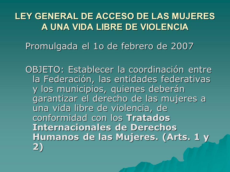LEY GENERAL DE ACCESO DE LAS MUJERES A UNA VIDA LIBRE DE VIOLENCIA Promulgada el 1o de febrero de 2007 OBJETO: Establecer la coordinación entre la Fed