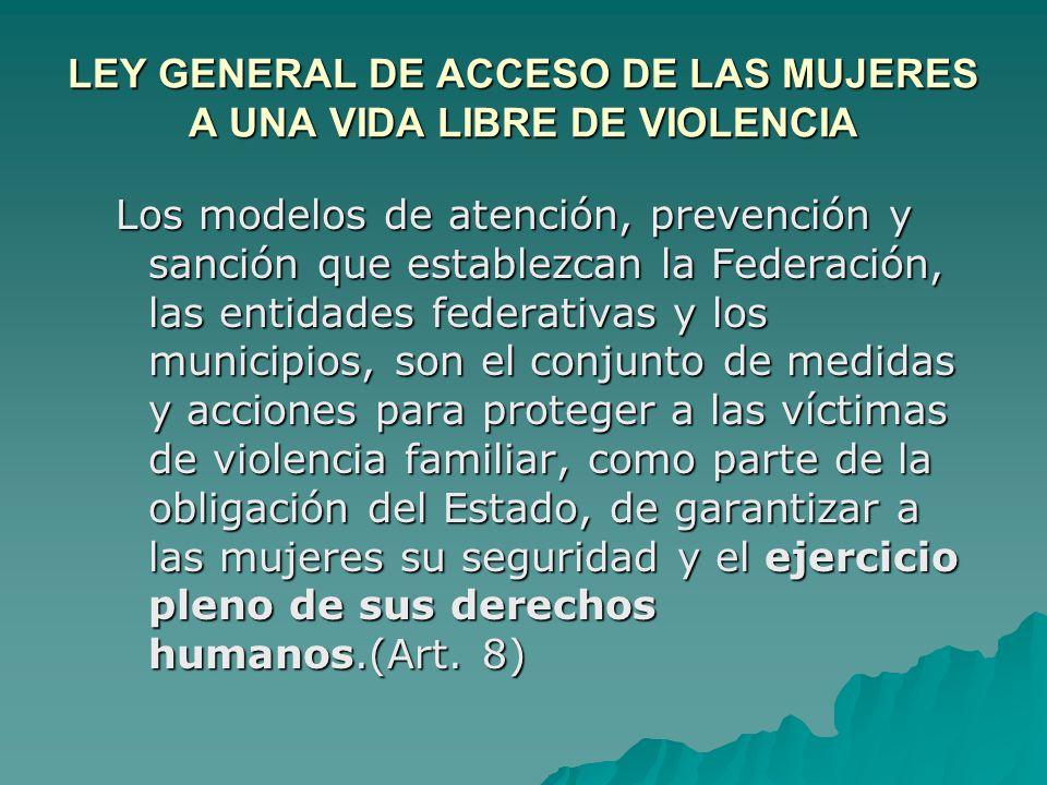 LEY GENERAL DE ACCESO DE LAS MUJERES A UNA VIDA LIBRE DE VIOLENCIA Los modelos de atención, prevención y sanción que establezcan la Federación, las en