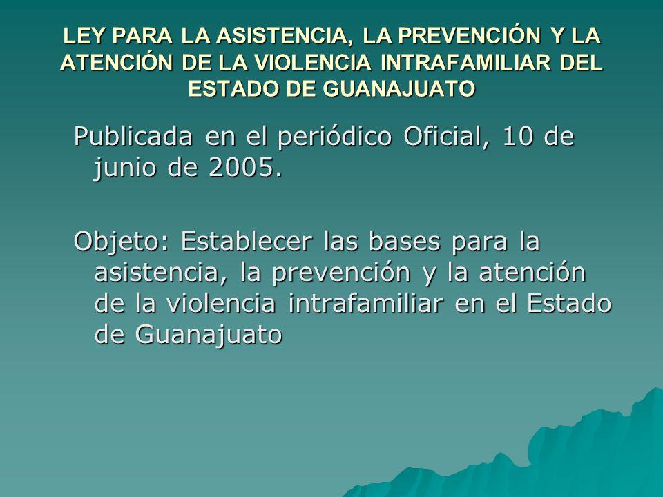 LEY PARA LA ASISTENCIA, LA PREVENCIÓN Y LA ATENCIÓN DE LA VIOLENCIA INTRAFAMILIAR DEL ESTADO DE GUANAJUATO Publicada en el periódico Oficial, 10 de junio de 2005.