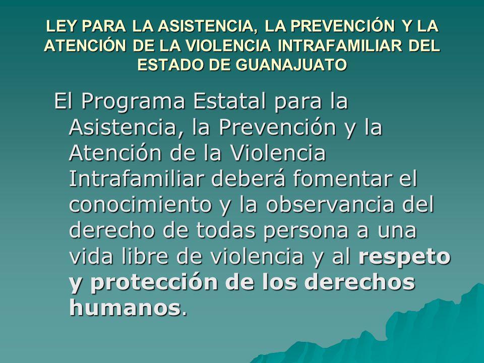 LEY PARA LA ASISTENCIA, LA PREVENCIÓN Y LA ATENCIÓN DE LA VIOLENCIA INTRAFAMILIAR DEL ESTADO DE GUANAJUATO El Programa Estatal para la Asistencia, la Prevención y la Atención de la Violencia Intrafamiliar deberá fomentar el conocimiento y la observancia del derecho de todas persona a una vida libre de violencia y al respeto y protección de los derechos humanos.